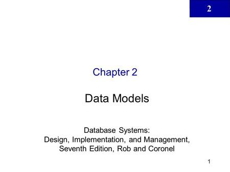 2 1 Chapter 2 Data Models Database Systems: Design, Implementation, and Management, Seventh Edition, Rob and Coronel.