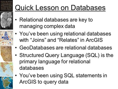 "Quick Lesson on Databases Relational databases are key to managing complex data You've been using relational databases with ""Joins"" and ""Relates"" in ArcGIS."