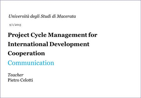 Project Cycle Management for International Development Cooperation Communication Teacher Pietro Celotti Università degli Studi di Macerata 9/1/2013.