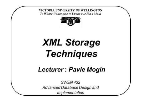 VICTORIA UNIVERSITY OF WELLINGTON Te Whare Wananga o te Upoko o te Ika a Maui SWEN 432 Advanced Database Design and Implementation XML Storage Techniques.
