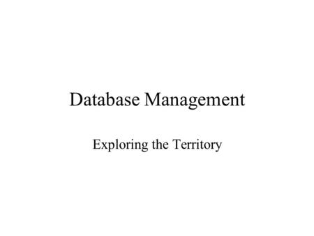 Database Management Exploring the Territory. Database vs Flat Files Flat Files –Characters-fields-records-files Files are not designed to work together.