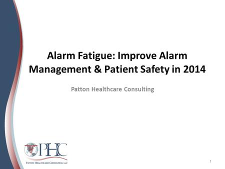 Alarm Fatigue: Improve Alarm Management & Patient Safety in 2014 Patton Healthcare Consulting 1.