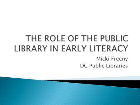 Micki Freeny DC Public Libraries. Early literacy is what children know about reading and writing before they actually learn to read and write. What about.