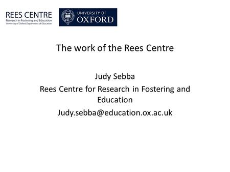 The work of the Rees Centre Judy Sebba Rees Centre for Research in Fostering and Education