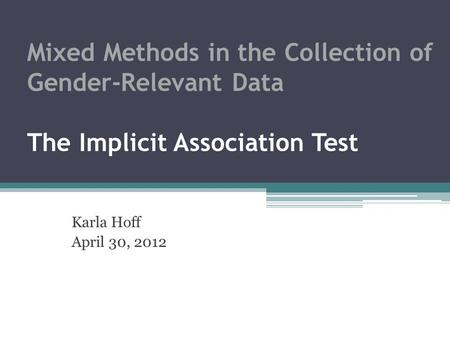 Mixed Methods in the Collection of Gender-Relevant Data The Implicit Association Test Karla Hoff April 30, 2012.