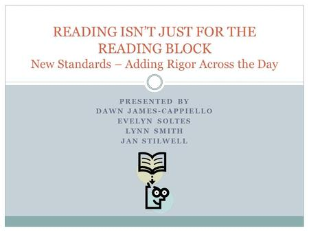 PRESENTED BY DAWN JAMES-CAPPIELLO EVELYN SOLTES LYNN SMITH JAN STILWELL READING ISN'T JUST FOR THE READING BLOCK New Standards – Adding Rigor Across the.