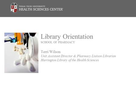 Library Orientation SCHOOL OF PHARMACY Terri Wilson Unit Assistant Director & Pharmacy Liaison Librarian Harrington Library of the Health Sciences.