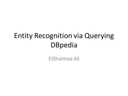 Entity Recognition via Querying DBpedia ElShaimaa Ali.