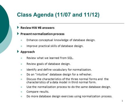 1 Class Agenda (11/07 and 11/12)  Review HW #8 answers  Present normalization process Enhance conceptual knowledge of database design. Improve practical.