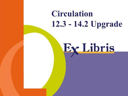Circulation 12.3 - 14.2 Upgrade. Circulation 12.3 – 14.2 Upgrade -2- Session outline General features Table driven check routines Circulation librarian.
