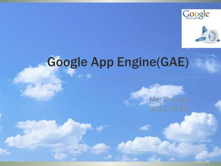 Google App Engine(GAE) Ma, Zhichao 2012.06.19. Cloud.