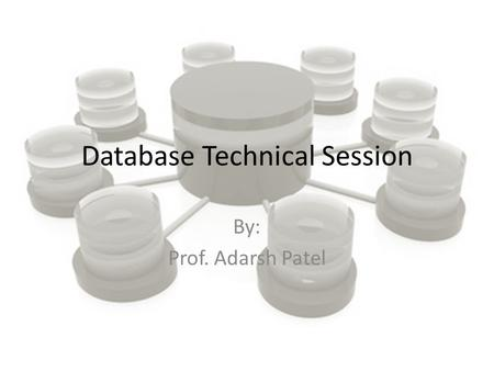 Database Technical Session By: Prof. Adarsh Patel.