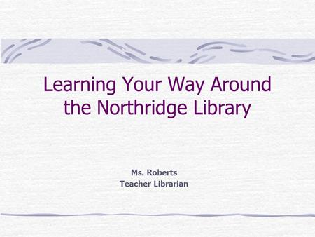 Learning Your Way Around the Northridge Library Ms. Roberts Teacher Librarian.