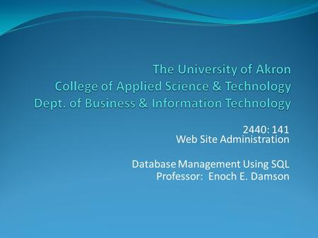 2440: 141 Web Site Administration Database Management Using SQL Professor: Enoch E. Damson.
