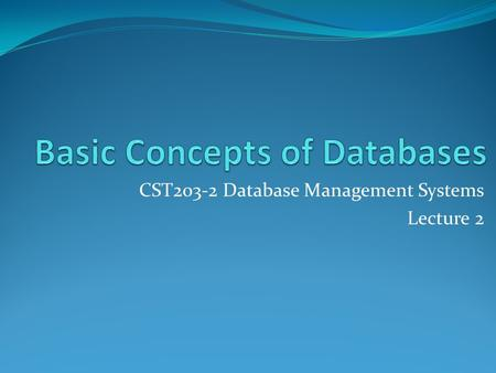 CST203-2 Database Management Systems Lecture 2. One Tier Architecture Eg: In this scenario, a workgroup database is stored in a shared location on a single.