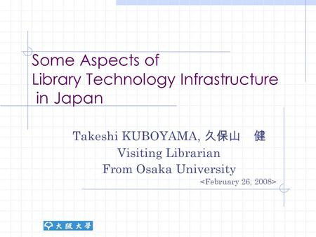 Some Aspects of Library Technology Infrastructure in Japan Takeshi KUBOYAMA, 久保山 健 Visiting Librarian From Osaka University.
