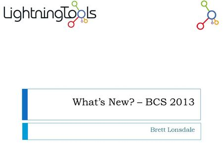 What's New? – BCS 2013 Brett Lonsdale.  Co-founder of Lightning Tools  One of the hosts on the SharePoint Pod Show  Co-organizer of SharePoint Saturday.