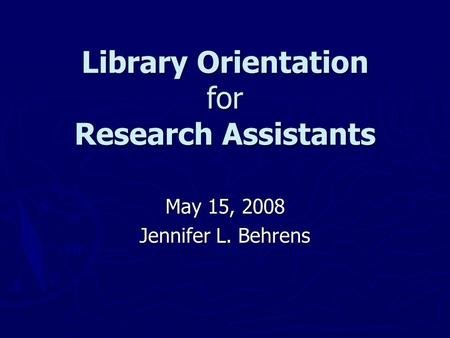 Library Orientation for Research Assistants May 15, 2008 Jennifer L. Behrens.
