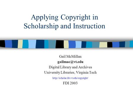 Applying Copyright in Scholarship and Instruction Gail McMillan Digital Library and Archives University Libraries, Virginia Tech