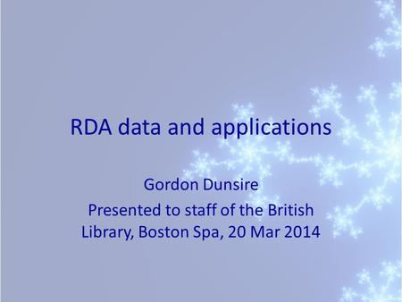 RDA data and applications Gordon Dunsire Presented to staff of the British Library, Boston Spa, 20 Mar 2014.