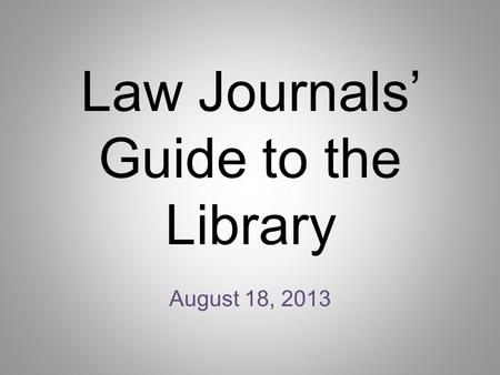 Law Journals' Guide to the Library August 18, 2013.
