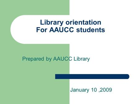 Library orientation For AAUCC students Prepared by AAUCC Library January 10,2009.