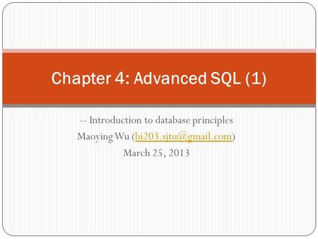 -- Introduction to database principles Maoying Wu March 25, 2013 Chapter 4: Advanced SQL (1)