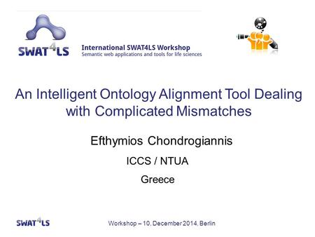Workshop – 10, December 2014, Berlin ICCS / NTUA Greece Efthymios Chondrogiannis An Intelligent Ontology Alignment Tool Dealing with Complicated Mismatches.