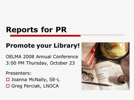 Reports for PR Promote your Library! OELMA 2008 Annual Conference 3:00 PM Thursday, October 23 Presenters:  Joanna McNally, SE-L  Greg Perciak, LNOCA.