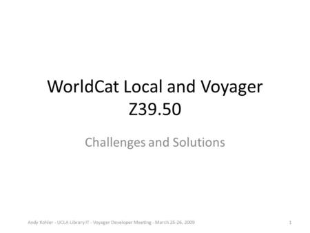 WorldCat Local and Voyager Z39.50 Challenges and Solutions Andy Kohler - UCLA Library IT - Voyager Developer Meeting - March 25-26, 20091.