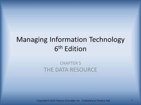 Copyright © 2009 Pearson Education, Inc. Publishing as Prentice Hall 1 Managing Information Technology 6 th Edition CHAPTER 5 THE DATA RESOURCE.