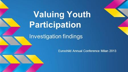Valuing Youth Participation Investigation findings Eurochild Annual Conference Milan 2013.
