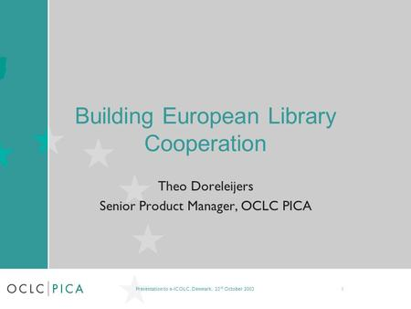 Presentation to e-ICOLC, Denmark, 23 rd October 20031 Building European Library Cooperation Theo Doreleijers Senior Product Manager, OCLC PICA.