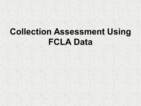 Collection Assessment Using FCLA Data. FCLA collects library holdings data by call number range FCLA collects library circulation data by call number.