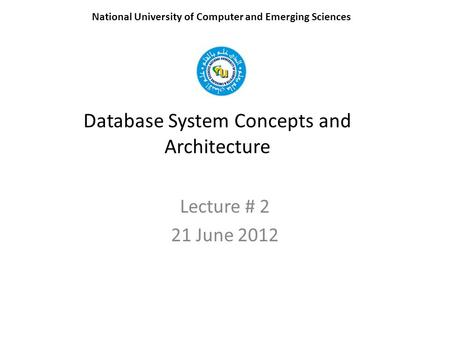Database System Concepts and Architecture Lecture # 2 21 June 2012 National University of Computer and Emerging Sciences.