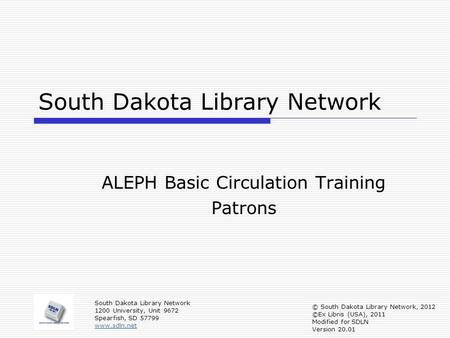 South Dakota Library Network ALEPH Basic Circulation Training Patrons South Dakota Library Network 1200 University, Unit 9672 Spearfish, SD 57799 www.sdln.net.