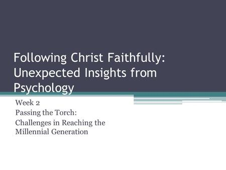 Following Christ Faithfully: Unexpected Insights from Psychology Week 2 Passing the Torch: Challenges in Reaching the Millennial Generation.
