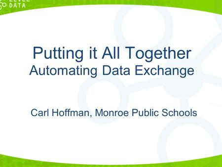 Putting it All Together Automating Data Exchange Carl Hoffman, Monroe Public Schools.