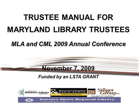 MLA and CML 2009 Annual Conference TRUSTEE MANUAL FOR MARYLAND LIBRARY TRUSTEES MLA and CML 2009 Annual Conference November 7, 2009 Funded by an LSTA GRANT.