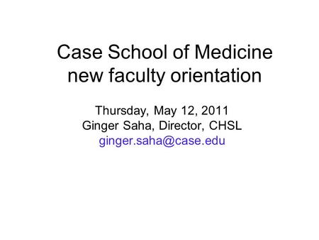 Case School of Medicine new faculty orientation Thursday, May 12, 2011 Ginger Saha, Director, CHSL
