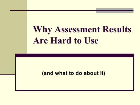 Why Assessment Results Are Hard to Use (and what to do about it)