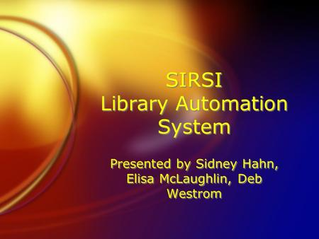 SIRSI Library Automation System Presented by Sidney Hahn, Elisa McLaughlin, Deb Westrom.