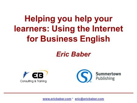 Helping you help your learners: Using the Internet for Business English Eric Baber  *