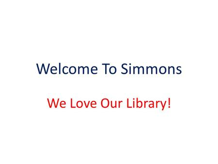 Welcome To Simmons We Love Our Library!. What Do You Need to Know? Books are checked out for two weeks. They are due exactly 2 weeks from the day you.