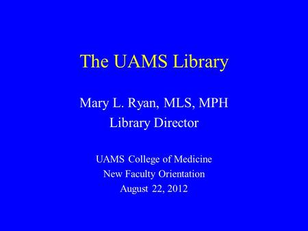 The UAMS Library Mary L. Ryan, MLS, MPH Library Director UAMS College of Medicine New Faculty Orientation August 22, 2012.