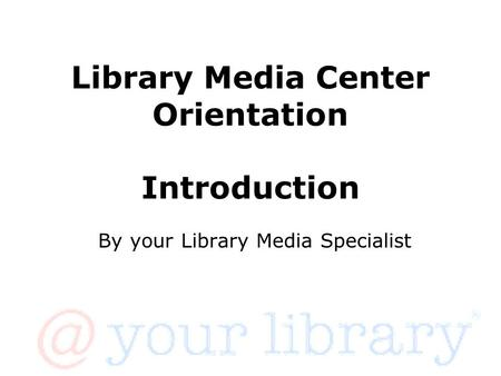 Library Media Center Orientation Introduction By your Library Media Specialist.