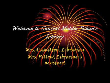 Welcome to Central Middle School's Library Mrs. Hamilton, Librarian Mrs. Pillow, Librarian's assistant.