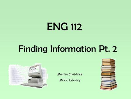 ENG 112 Finding Information Pt. 2 Martin Crabtree MCCC Library.