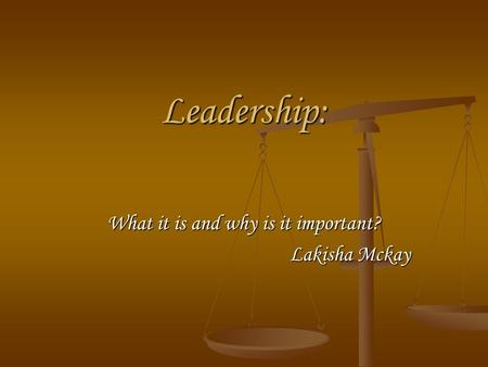 Leadership: What it is and why is it important? Lakisha Mckay.