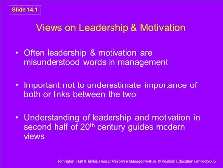 Torrington, Hall & Taylor, Human Resource Management 6e, © Pearson Education Limited 2005 Slide 14.1 Views on Leadership & Motivation Often leadership.